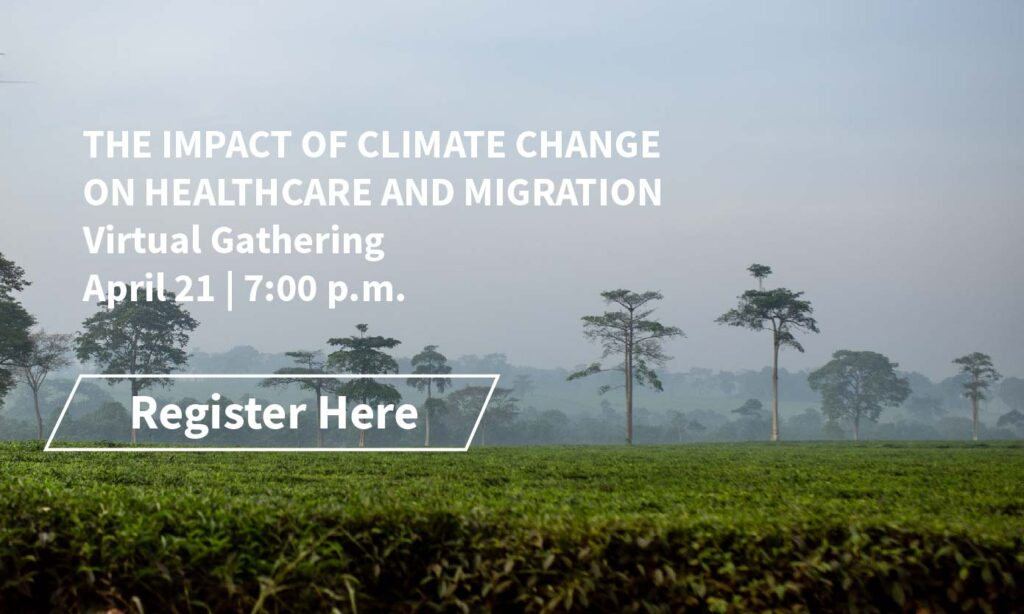 The Impact of Climate Change on Healthcare and Migration, Virtual Gathering on April 21, 2021 at 7 p.m.